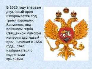 В 1625 году впервые двуглавый орел изображается под тремя коронами. Возможно,