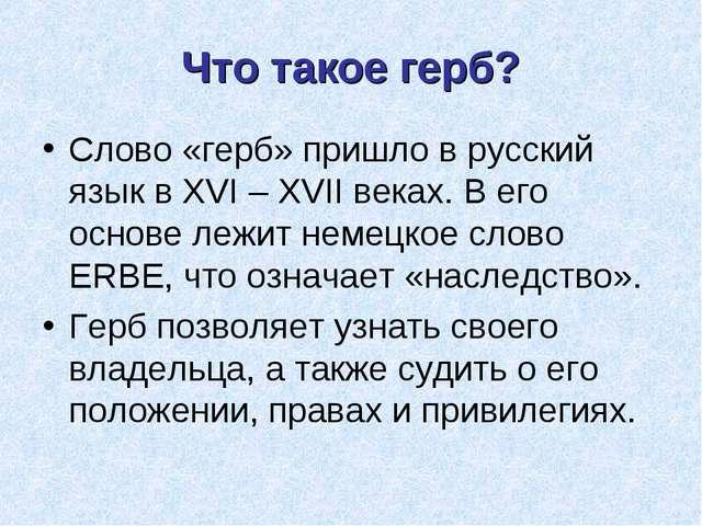 Что такое герб? Слово «герб» пришло в русский язык в XVI – XVII веках. В его...
