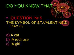 DO YOU KNOW THAT… QUESTION № 5 THE SYMBOL OF ST.VALENTINE'S DAY IS A cat A re