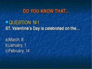DO YOU KNOW THAT... QUESTION №1 ST. Valentine's Day is celebrated on the… a)M