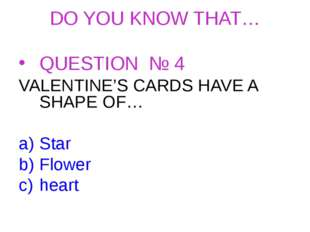 DO YOU KNOW THAT… QUESTION № 4 VALENTINE'S CARDS HAVE A SHAPE OF… Star Flower