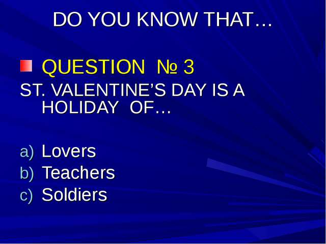 DO YOU KNOW THAT… QUESTION № 3 ST. VALENTINE'S DAY IS A HOLIDAY OF… Lovers Te...