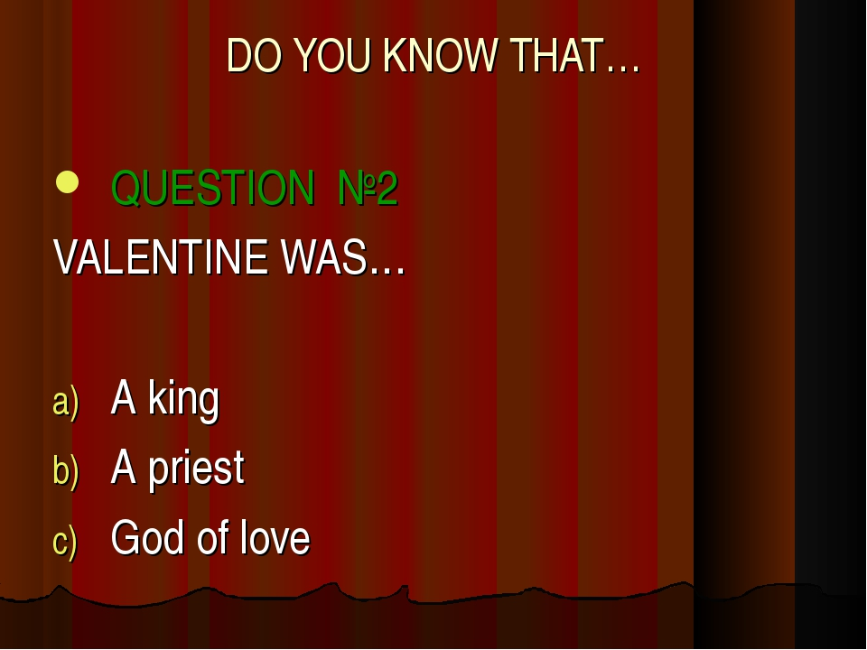 DO YOU KNOW THAT… QUESTION №2 VALENTINE WAS… A king A priest God of love