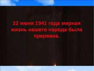 22 июня 1941 года мирная жизнь нашего народа была прервана.
