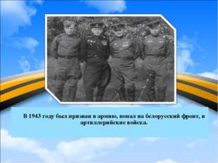 В 1943 году был призван в армию, попал на белорусский фронт, в артиллерийски