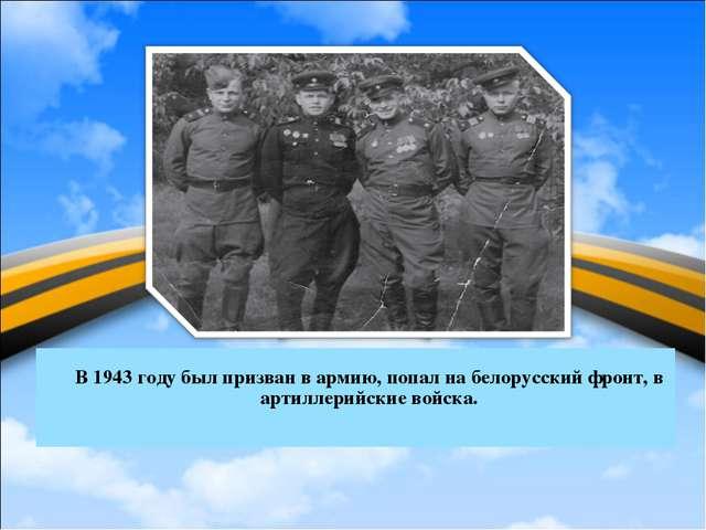 В 1943 году был призван в армию, попал на белорусский фронт, в артиллерийски...