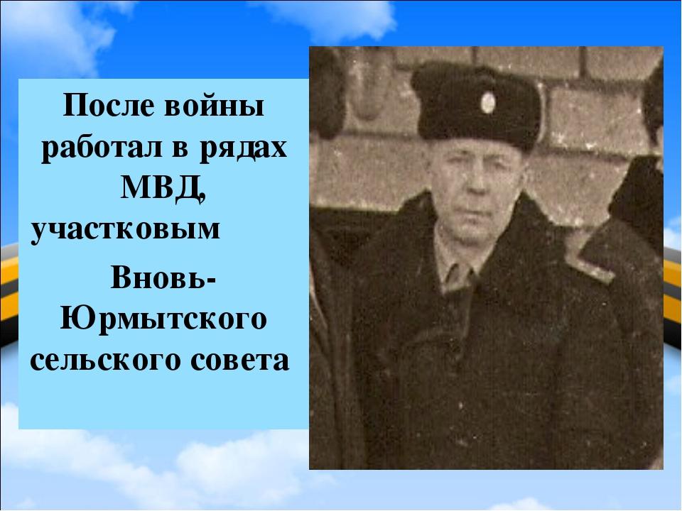 После войны работал в рядах МВД, участковым Вновь-Юрмытского сельского совета