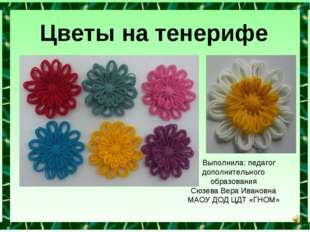 Цветы на тенерифе Выполнила: педагог дополнительного образования Сюзева Вера