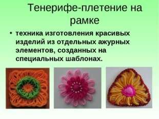 Тенерифе-плетение на рамке техника изготовления красивых изделий из отдельных