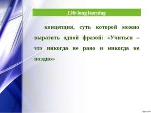 Life long learning концепция, суть которой можно выразить одной фразой: «Учит