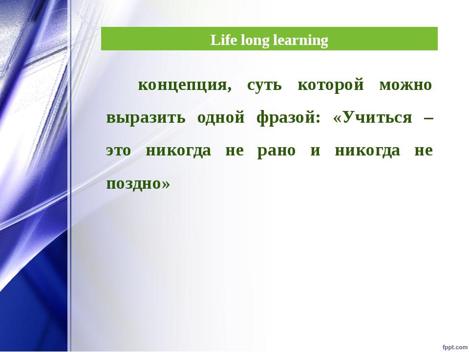 Life long learning концепция, суть которой можно выразить одной фразой: «Учит...