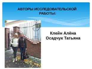 АВТОРЫ ИССЛЕДОВАТЕЛЬСКОЙ РАБОТЫ: Клейн Алёна Осадчук Татьяна