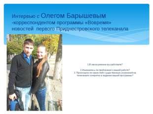 Интервью с Олегом Барышевым -корреспондентом программы «Вовремя» новостей пер