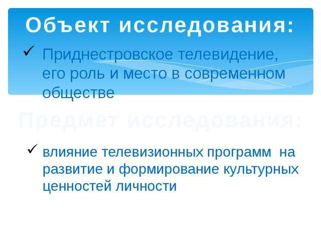 Объект исследования: Приднестровское телевидение, его роль и место в современ...