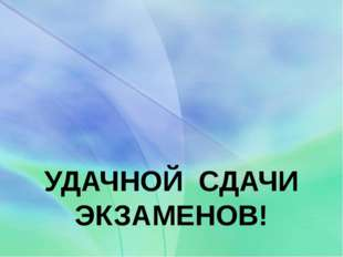 УДАЧНОЙ СДАЧИ ЭКЗАМЕНОВ!