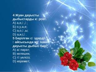 4 Жуан дауысты дыбыстарды көрсет. А) а,е,ү,ұ; Б) о,у,а,е; С) а,о,ұ,ы; D) а,и,