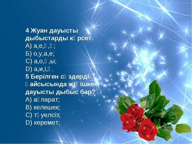 4 Жуан дауысты дыбыстарды көрсет. А) а,е,ү,ұ; Б) о,у,а,е; С) а,о,ұ,ы; D) а,и,...