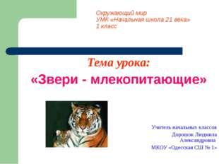 Окружающий мир УМК «Начальная школа 21 века» 1 класс Тема урока: «Звери - мле