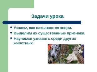 Задачи урока Узнаем, как называются звери. Выделим их существенные признаки.