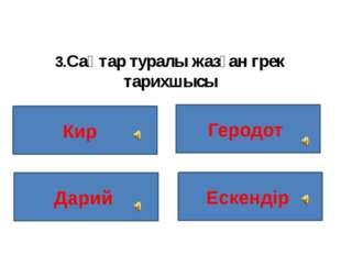 3.Сақтар туралы жазған грек тарихшысы Кир Геродот Ескендір Дарий