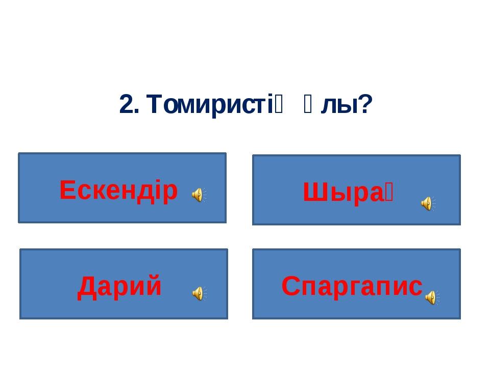 2. Томиристің ұлы? Ескендір Спаргапис Дарий Шырақ