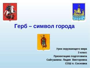 Герб – символ города Урок окружающего мира 3 класс Презентацию подготовила Са