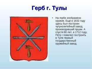 Герб г. Тулы На гербе изображено оружие. Ещё в 1632 году здесь был построен ч