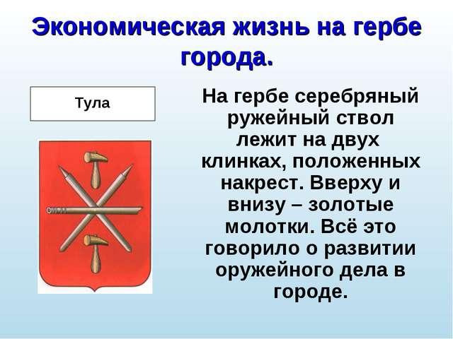 Экономическая жизнь на гербе города. На гербе серебряный ружейный ствол лежит...