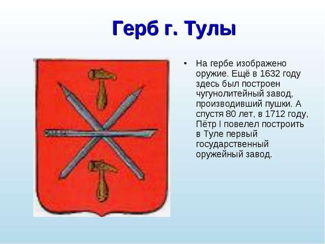 Герб г. Тулы На гербе изображено оружие. Ещё в 1632 году здесь был построен ч...