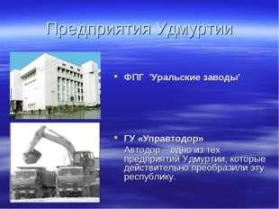 Предприятия Удмуртии ФПГ 'Уральские заводы' ГУ «Управтодор» Автодор – одно