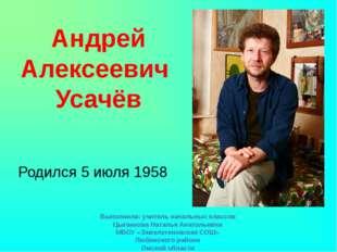 Родился 5 июля 1958 Андрей Алексеевич Усачёв Выполнила: учитель начальных кла