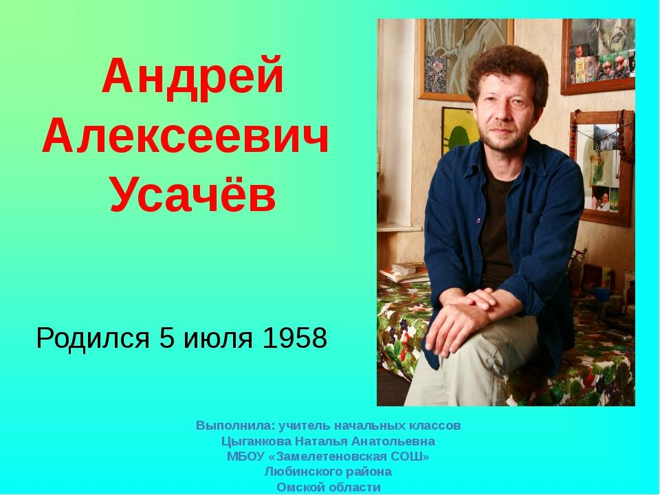 Родился 5 июля 1958 Андрей Алексеевич Усачёв Выполнила: учитель начальных кла...