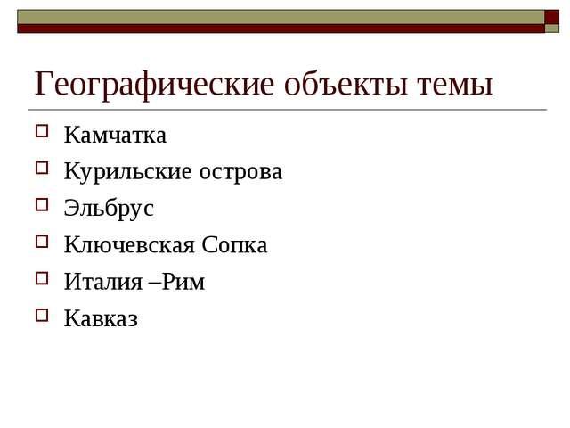Географические объекты темы Камчатка Курильские острова Эльбрус Ключевская Со...