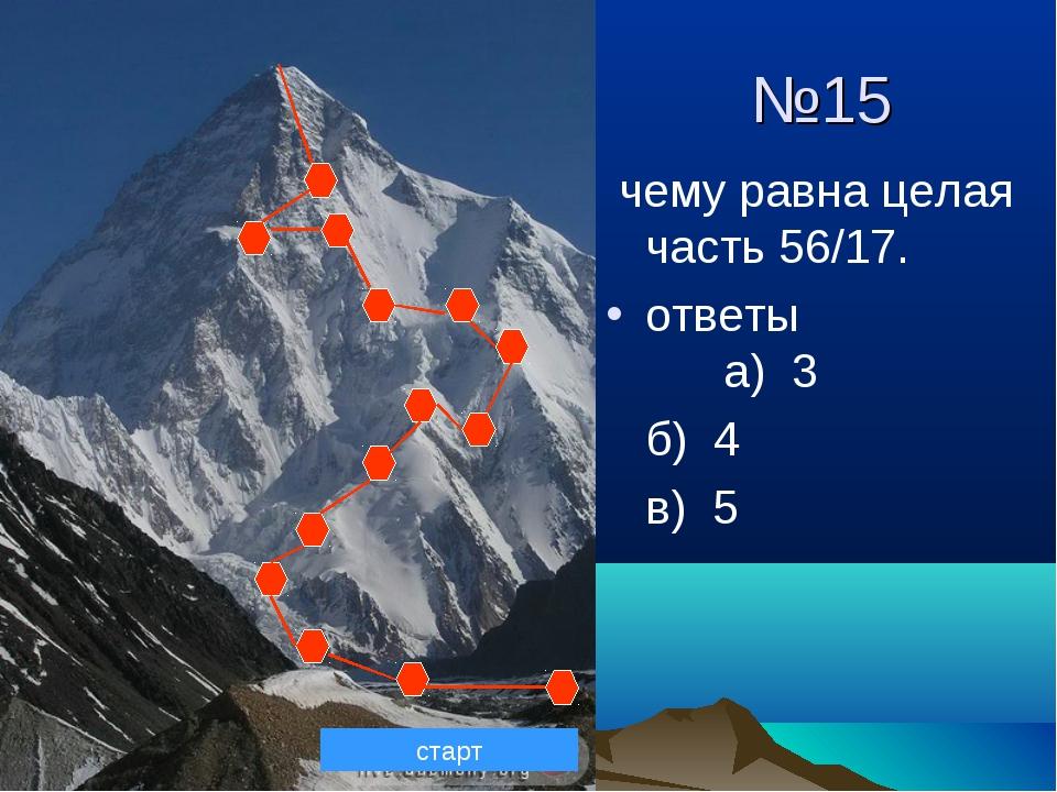 №15 чему равна целая часть 56/17. ответы а) 3 б) 4 в) 5 старт