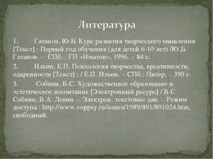 1.Гатанов, Ю.Б. Курс развития творческого мышления [Текст] : Первый год обуч