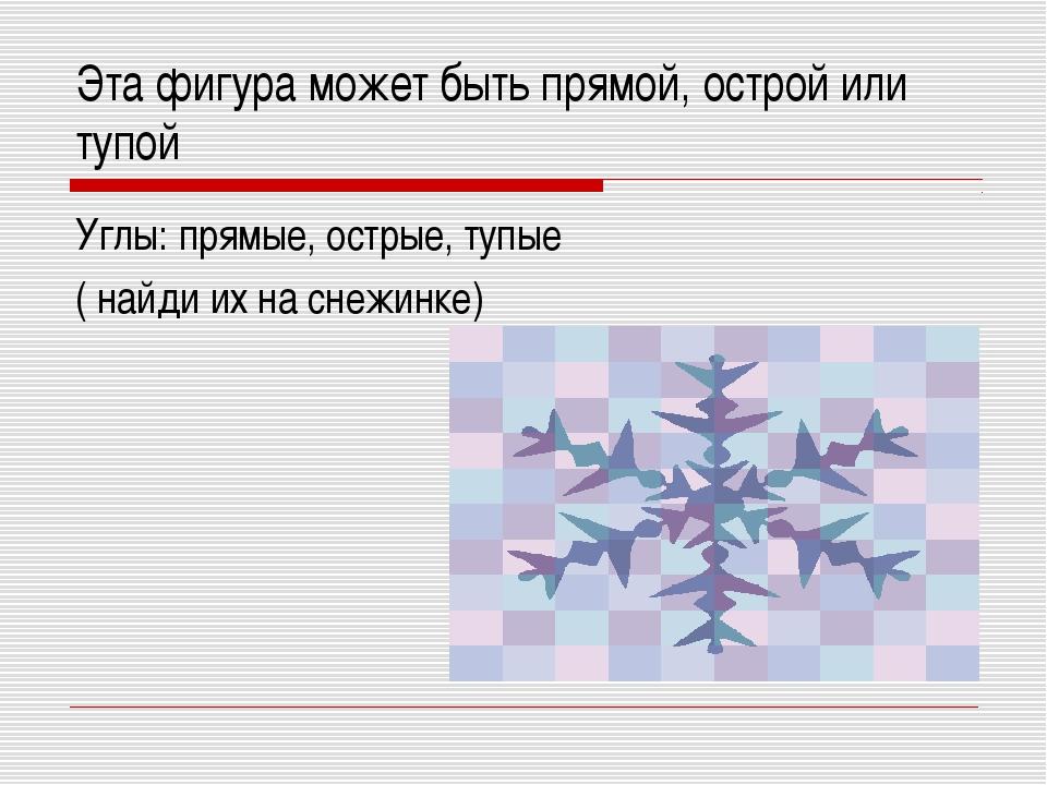 Эта фигура может быть прямой, острой или тупой Углы: прямые, острые, тупые (...