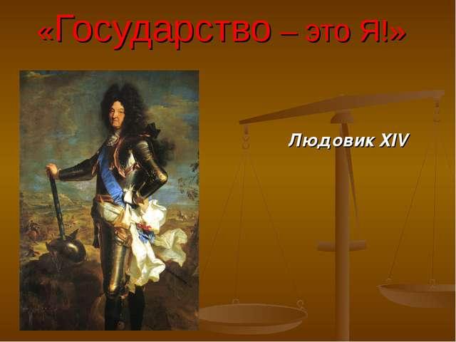 «Государство – это Я!» Людовик XIV