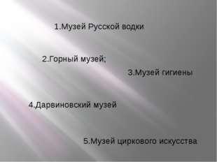 2.Горный музей; 1.Музей Русской водки 3.Музей гигиены 4.Дарвиновский музей 5.