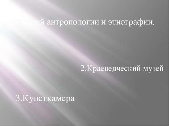 1.Музей антропологии и этнографии. 3.Кунсткамера 2.Краеведческий музей