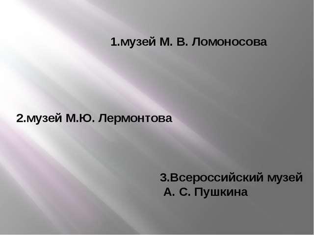 1.музей М. В. Ломоносова 2.музей М.Ю. Лермонтова 3.Всероссийский музей А. С....