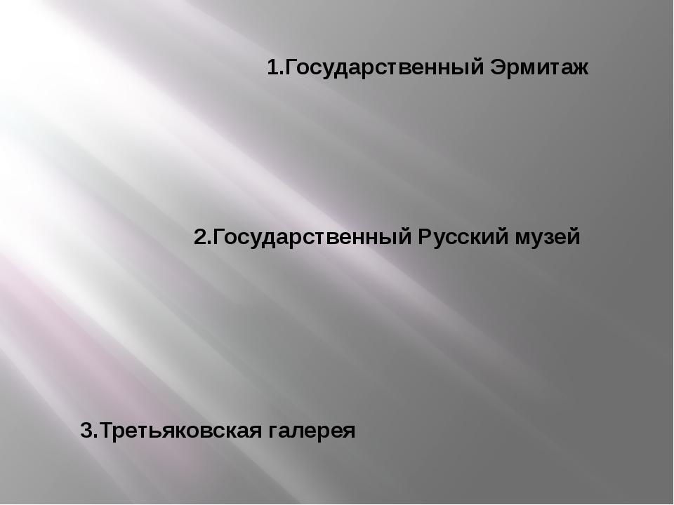 1.Государственный Эрмитаж 2.Государственный Русский музей 3.Третьяковская гал...
