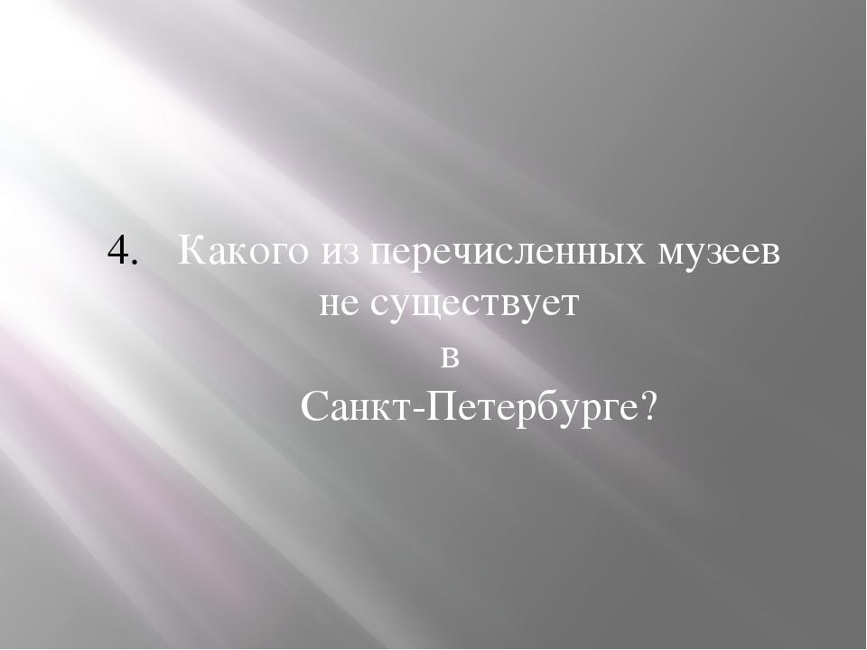 Какого из перечисленных музеев не существует в Санкт-Петербурге?
