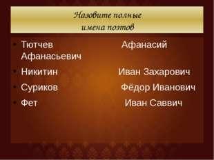 Назовите полные имена поэтов Тютчев Афанасий Афанасьевич Никитин Иван Захаров