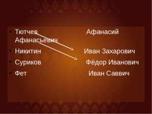 Тютчев Афанасий Афанасьевич Никитин Иван Захарович Суриков Фёдор Иванович Фет