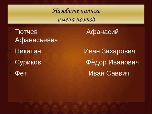 Назовите полные имена поэтов Тютчев Афанасий Афанасьевич Никитин Иван Захаров...