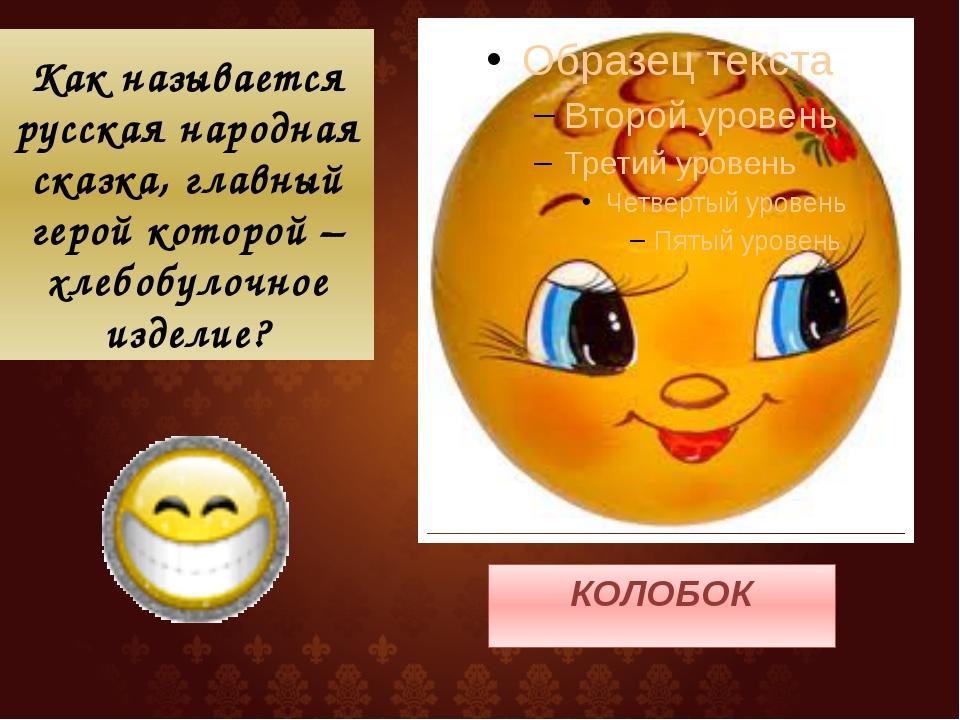 Как называется русская народная сказка, главный герой которой – хлебобулочное...