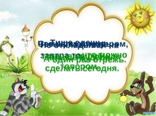 Тише едешь, Семь раз отмерь – Что написано пером, Не откладывай на завтра то,