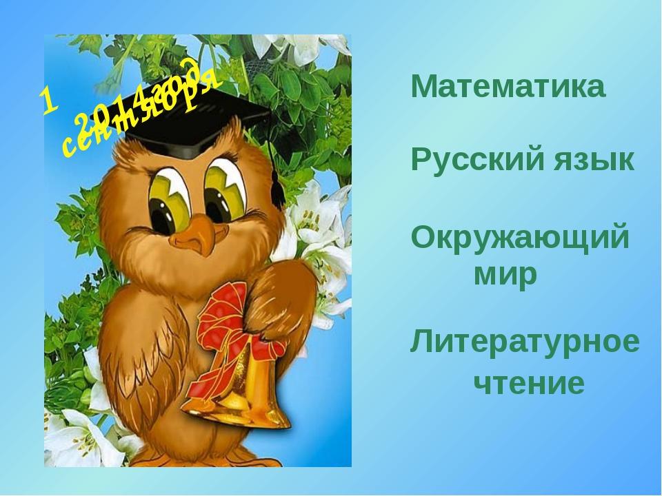 1 сентября Математика Русский язык Окружающий мир Литературное чтение 2014год