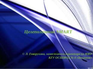 Целеполагание SMART © Л. Говорухина, заместитель директора по НМР КГУ ОСШИОД