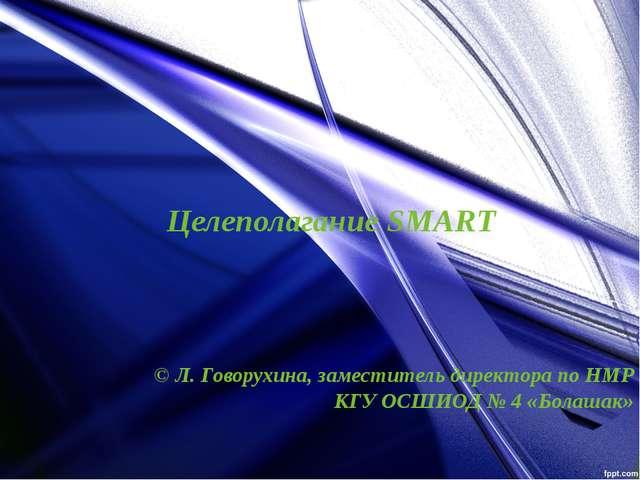 Целеполагание SMART © Л. Говорухина, заместитель директора по НМР КГУ ОСШИОД...